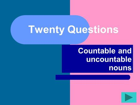 Twenty Questions Countable and uncountable nouns.