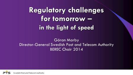 Swedish Post and Telecom Authority Regulatory challenges for tomorrow – in the light of speed Göran Marby Director-General Swedish Post and Telecom Authority.