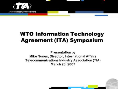 WTO Information Technology Agreement (ITA) Symposium Presentation by Mike Nunes, Director, International Affairs Telecommunications Industry Association.