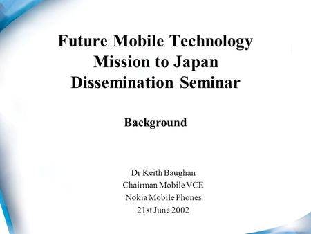 Future Mobile Technology Mission to Japan Dissemination Seminar Background Dr Keith Baughan Chairman Mobile VCE Nokia Mobile Phones 21st June 2002.