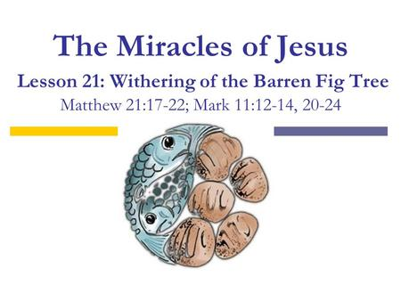 The Miracles of Jesus Lesson 21: Withering of the Barren Fig Tree Matthew 21:17-22; Mark 11:12-14, 20-24.