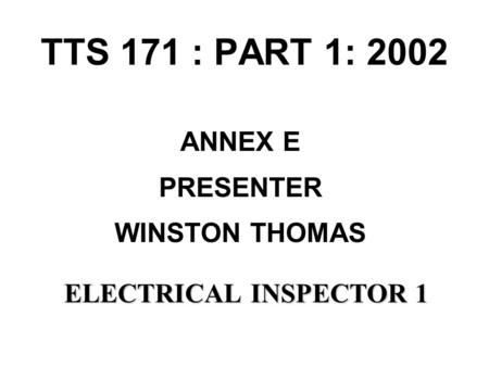 TTS 171 : PART 1: 2002 ANNEX E PRESENTER WINSTON THOMAS ELECTRICALINSPECTOR 1 ELECTRICAL INSPECTOR 1.