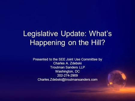 Legislative Update: What's Happening on the Hill? Presented to the SEE Joint Use Committee by Charles A. Zdebski Troutman Sanders LLP Washington, DC 202-274-2909.