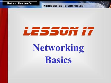 Networking Basics lesson 17. This lesson includes the following sections: The Uses of a Network How Networks are Structured Network Topologies for LANs.