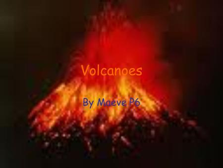 Volcanoes By Maeve P6. What I Know About Volcanoes When volcanoes are lying asleep that means they are dormant Just because a volcano didn't erupt in.