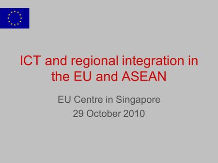 ICT and regional integration in the EU and ASEAN EU Centre in Singapore 29 October 2010.