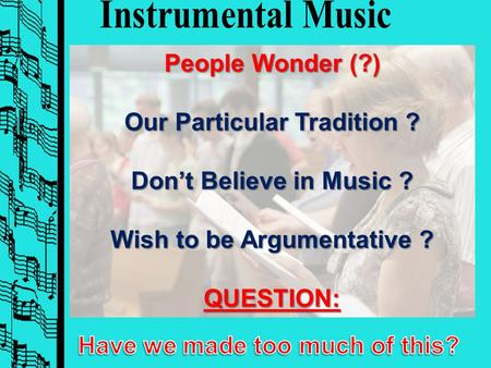 People Wonder (?) Our Particular Tradition ? Don't Believe in Music ? Wish to be Argumentative ? QUESTION: