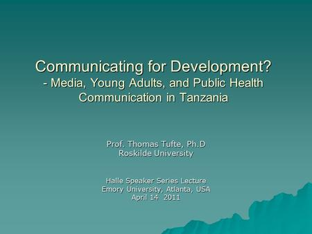 Communicating for Development? - Media, Young Adults, and Public Health Communication in Tanzania Prof. Thomas Tufte, Ph.D Roskilde University Halle Speaker.