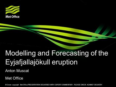 © Crown copyright Met Office PRESENTATION DELIVERED WITH EXPERT COMMENTARY. PLEASE CHECK AGAINST DELIVERY Modelling and Forecasting of the Eyjafjallajökull.