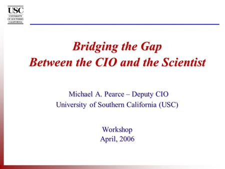 Bridging the Gap Between the CIO and the Scientist Michael A. Pearce – Deputy CIO University of Southern California (USC) Workshop April, 2006.