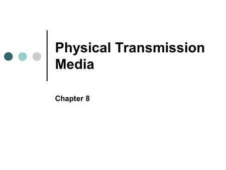 Physical Transmission Media Chapter 8. Objectives In this chapter, you will learn to: Identify the characteristics of wireline transmission Describe the.