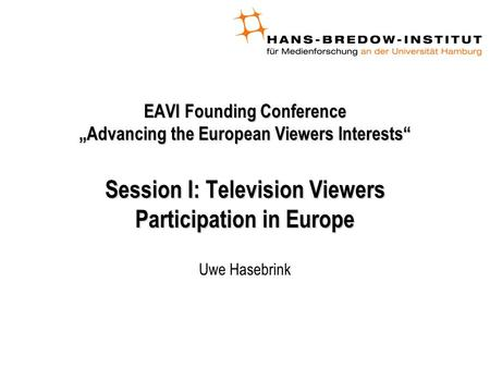 "EAVI Founding Conference ""Advancing the European Viewers Interests"" Session I: Television Viewers Participation in Europe Uwe Hasebrink."