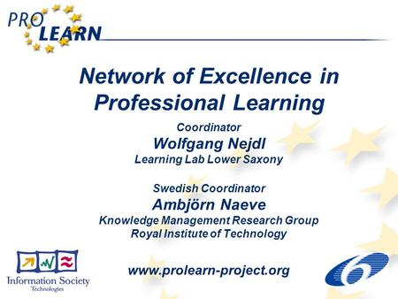 Network of Excellence in Professional Learning Coordinator Wolfgang Nejdl Learning Lab Lower Saxony Swedish Coordinator Ambjörn Naeve Knowledge Management.