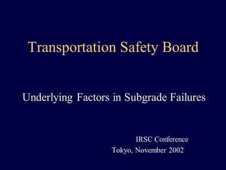 Transportation Safety Board Underlying Factors in Subgrade Failures IRSC Conference Tokyo, November 2002.