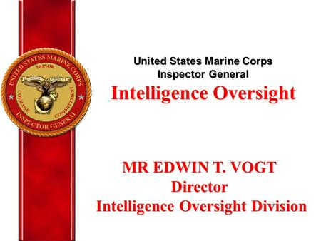 United States Marine Corps Inspector General Intelligence Oversight MR EDWIN T. VOGT Director Intelligence Oversight Division Intelligence Oversight Division.