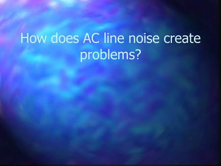 How does AC line noise create problems?