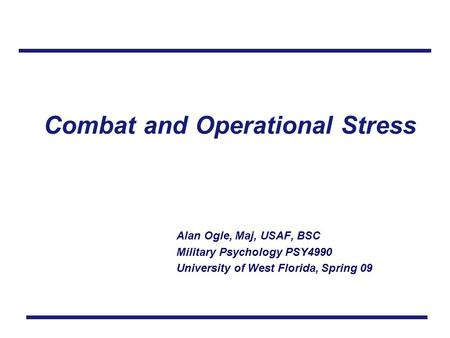 Combat and Operational Stress Alan Ogle, Maj, USAF, BSC Military Psychology PSY4990 University of West Florida, Spring 09.