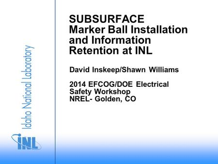 SUBSURFACE Marker Ball Installation and Information Retention at INL David Inskeep/Shawn Williams 2014 EFCOG/DOE Electrical Safety Workshop NREL- Golden,