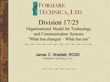 "Division 17/25 Organizational Model for Technology and Communication Systems ""What has changed – What has not"" James C. Waddell, RCDD Formare Technica,"