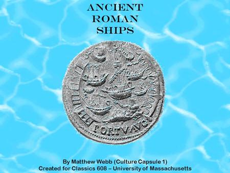 ANCIENT ROMAN SHIPS By Matthew Webb (Culture Capsule 1) Created for Classics 608 – University of Massachusetts.
