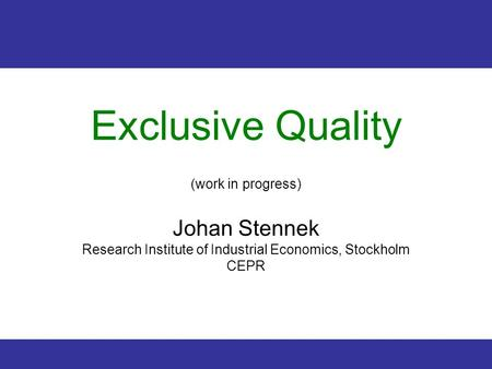 1 Exclusive Quality (work in progress) Johan Stennek Research Institute of Industrial Economics, Stockholm CEPR.