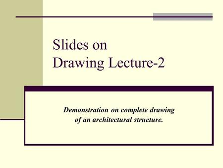 Slides on Drawing Lecture-2 Demonstration on complete drawing of an architectural structure.