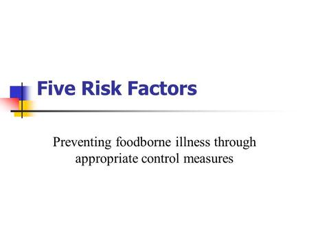 Five Risk Factors Preventing foodborne illness through appropriate control measures.