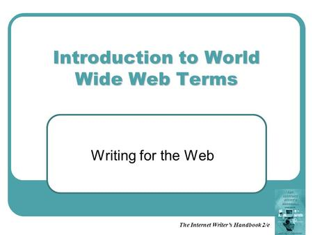 The Internet Writer's Handbook 2/e Introduction to World Wide Web Terms Writing for the Web.