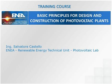 BASIC PRINCIPLES FOR DESIGN AND CONSTRUCTION OF PHOTOVOLTAIC PLANTS Ing. Salvatore Castello ENEA - Renewable Energy Technical Unit - Photovoltaic Lab TRAINING.