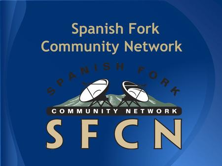 Spanish Fork Community Network. Why we built it o No High Speed Internet in SF in 2000 o No Expansion Plans/Broken Promises How we built it o Contractors.
