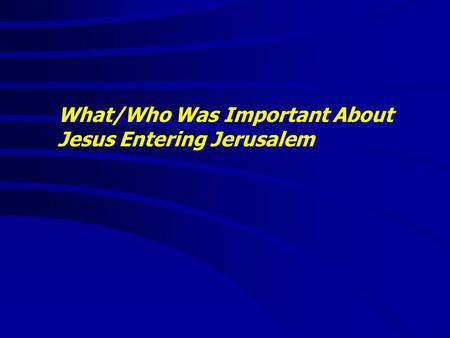What/Who Was Important About Jesus Entering Jerusalem.