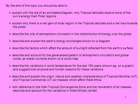 1 By the end of this topic you should be able to:  explain with the aid of an annotated diagram, why Tropical latitudes receive more of the sun's energy.