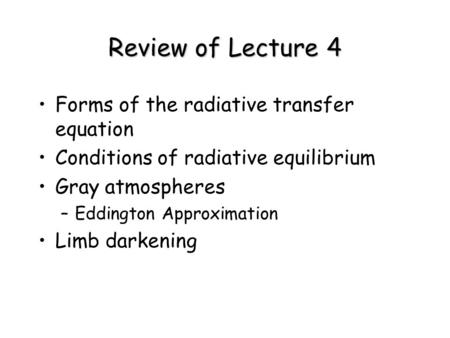 Review of Lecture 4 Forms of the radiative transfer equation Conditions of radiative equilibrium Gray atmospheres –Eddington Approximation Limb darkening.