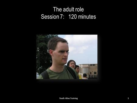 The adult role Session 7: 120 minutes Youth Alive Training1.