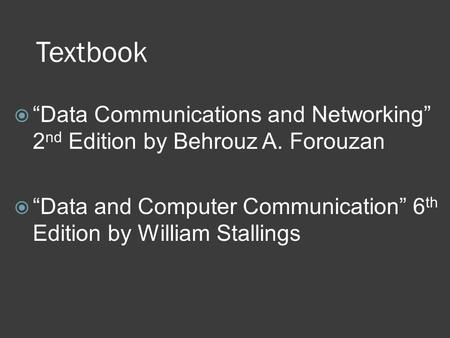 "Textbook  ""Data Communications and Networking"" 2 nd Edition by Behrouz A. Forouzan  ""Data and Computer Communication"" 6 th Edition by William Stallings."
