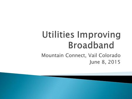 Mountain Connect, Vail Colorado June 8, 2015.  Electric Utilities have the potential to play various roles in improving broadband services. ◦ Different.