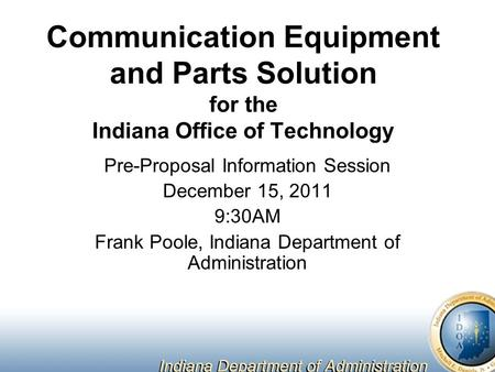 Communication Equipment and Parts Solution for the Indiana Office of Technology Pre-Proposal Information Session December 15, 2011 9:30AM Frank Poole,