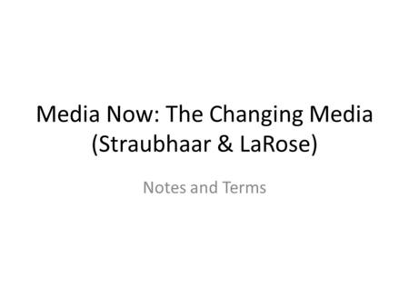 Media Now: The Changing Media (Straubhaar & LaRose) Notes and Terms.