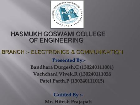HASMUKH GOSWAMI COLLEGE OF ENGINEERING HASMUKH GOSWAMI COLLEGE OF ENGINEERING BRANCH :- ELECTRONICS & COMMUNICATION.