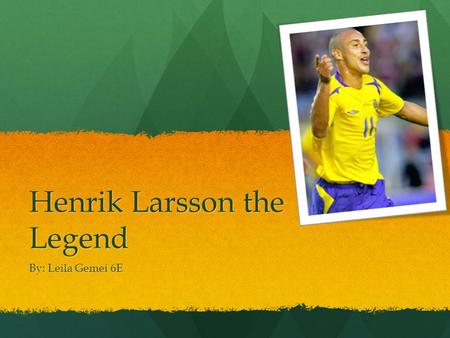 "Henrik Larsson the Legend By: Leila Gemei 6E. Who is the Player? The player's name is Henrik Edward Larsson, and his nickname is ""Henke"". He was born."
