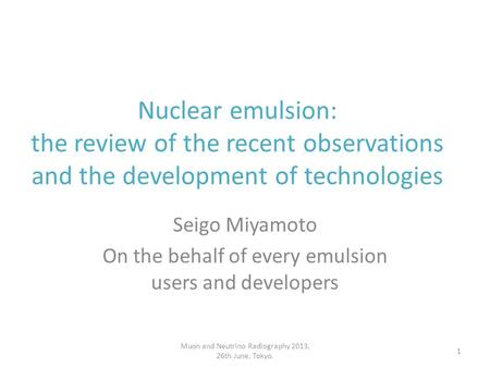 Seigo Miyamoto On the behalf of every emulsion users and developers Nuclear emulsion: the review of the recent observations and the development of technologies.
