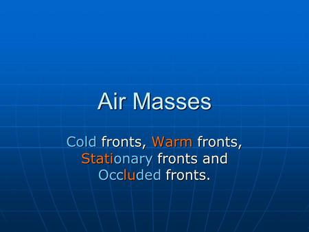Air Masses Cold fronts, Warm fronts, Stationary fronts and Occluded fronts.