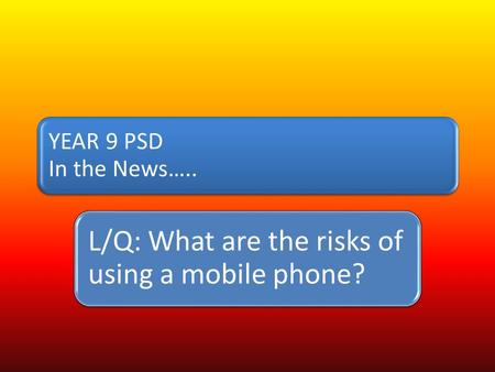 YEAR 9 PSD In the News….. L/Q: What are the risks of using a mobile phone?