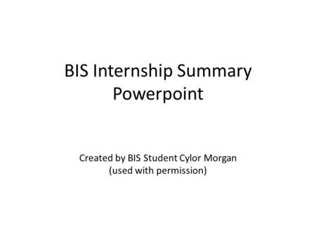 BIS Internship Summary Powerpoint Created by BIS Student Cylor Morgan (used with permission)