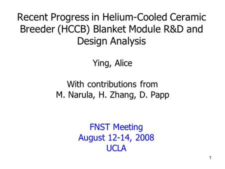 1 Recent Progress in Helium-Cooled Ceramic Breeder (HCCB) Blanket Module R&D and Design Analysis Ying, Alice With contributions from M. Narula, H. Zhang,
