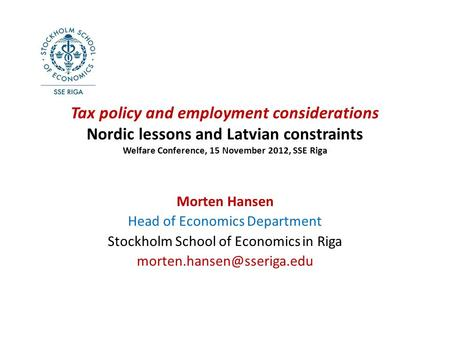 Tax policy and employment considerations Nordic lessons and Latvian constraints Welfare Conference, 15 November 2012, SSE Riga Morten Hansen Head of Economics.