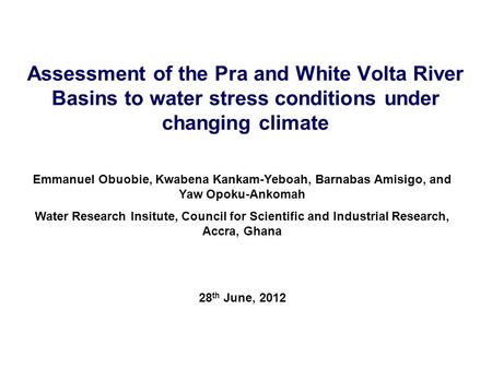 Assessment of the Pra and White Volta River Basins to water stress conditions under changing climate Emmanuel Obuobie, Kwabena Kankam-Yeboah, Barnabas.