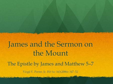 James and the Sermon on the Mount The Epistle by James and Matthew 5–7 Virgil V. Porter, Jr. Bib Sac 163(2006): 347–52.