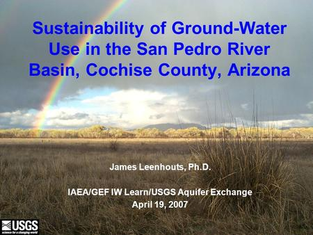 U.S. Department of the Interior U.S. Geological Survey Sustainability of Ground-Water Use in the San Pedro River Basin, Cochise County, Arizona James Leenhouts,