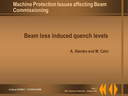 "Andrzej SIEMKO, CERN/AT-MTM Slide 1 14th ""Chamonix Workshop"", January 2005 Beam loss induced quench levels A. Siemko and M. Calvi Machine Protection Issues."